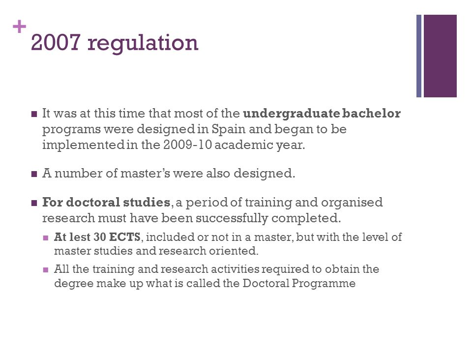 + 2007 regulation It was at this time that most of the undergraduate bachelor programs were designed in Spain and began to be implemented in the 2009-10 academic year.