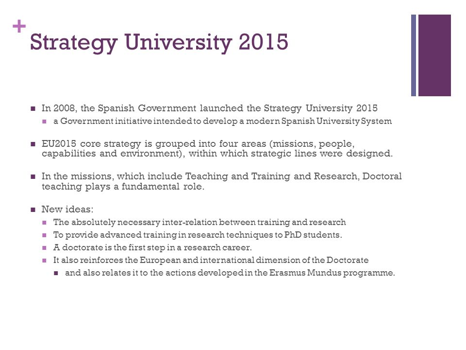 + Strategy University 2015 In 2008, the Spanish Government launched the Strategy University 2015 a Government initiative intended to develop a modern Spanish University System EU2015 core strategy is grouped into four areas (missions, people, capabilities and environment), within which strategic lines were designed.