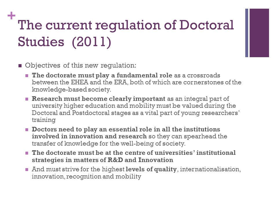 + The current regulation of Doctoral Studies (2011) Objectives of this new regulation: The doctorate must play a fundamental role as a crossroads between the EHEA and the ERA, both of which are cornerstones of the knowledge-based society.