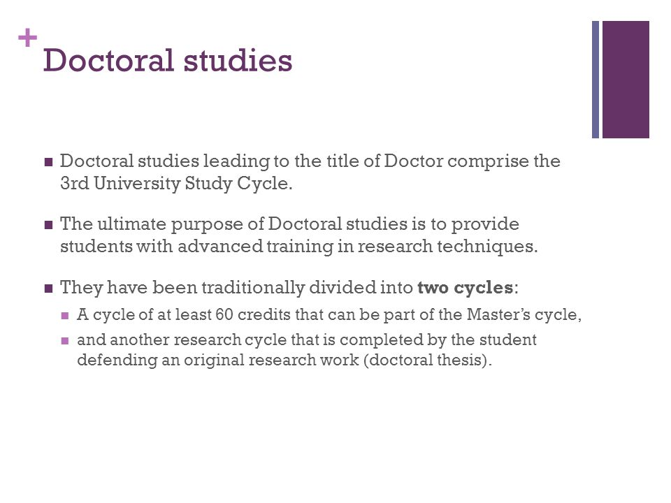 + Doctoral studies Doctoral studies leading to the title of Doctor comprise the 3rd University Study Cycle.