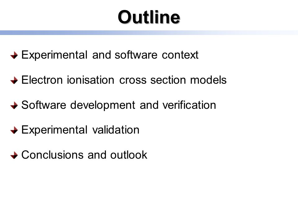 Outline Experimental and software context Electron ionisation cross section models Software development and verification Experimental validation Conclusions and outlook