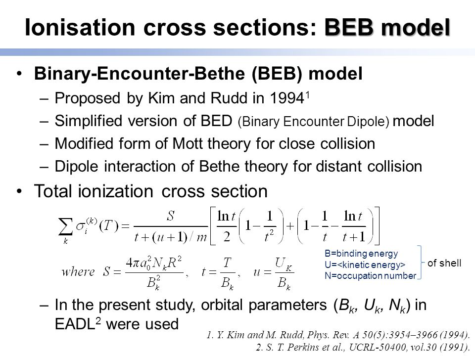 BEB model Ionisation cross sections: BEB model Binary-Encounter-Bethe (BEB) model –Proposed by Kim and Rudd in 1994 1 –Simplified version of BED (Binary Encounter Dipole) model –Modified form of Mott theory for close collision –Dipole interaction of Bethe theory for distant collision Total ionization cross section –In the present study, orbital parameters (B k, U k, N k ) in EADL 2 were used 1.
