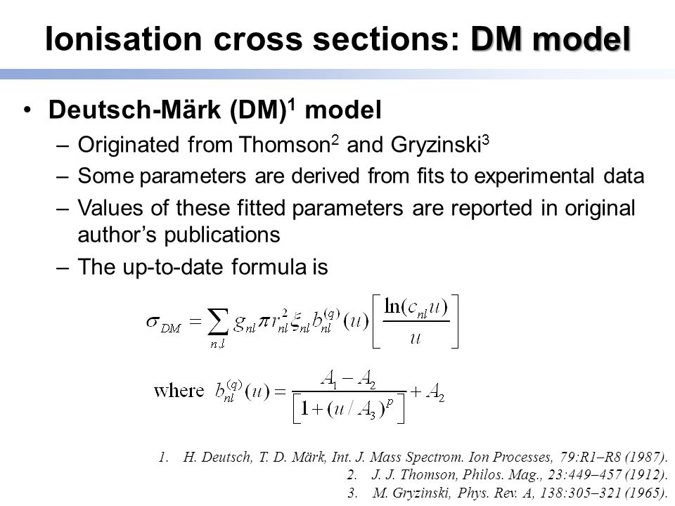 DM model Ionisation cross sections: DM model Deutsch-Märk (DM) 1 model –Originated from Thomson 2 and Gryzinski 3 –Some parameters are derived from fits to experimental data –Values of these fitted parameters are reported in original author's publications –The up-to-date formula is 1.H.