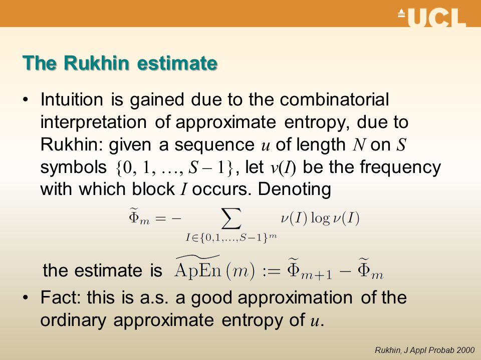 The Rukhin estimate Intuition is gained due to the combinatorial interpretation of approximate entropy, due to Rukhin: given a sequence u of length N on S symbols {0, 1, …, S – 1}, let ν(I) be the frequency with which block I occurs.