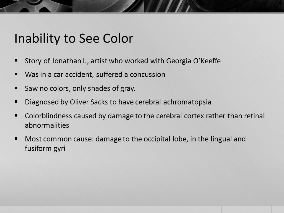 Inability to See Color  Story of Jonathan I., artist who worked with Georgia O'Keeffe  Was in a car accident, suffered a concussion  Saw no colors, only shades of gray.