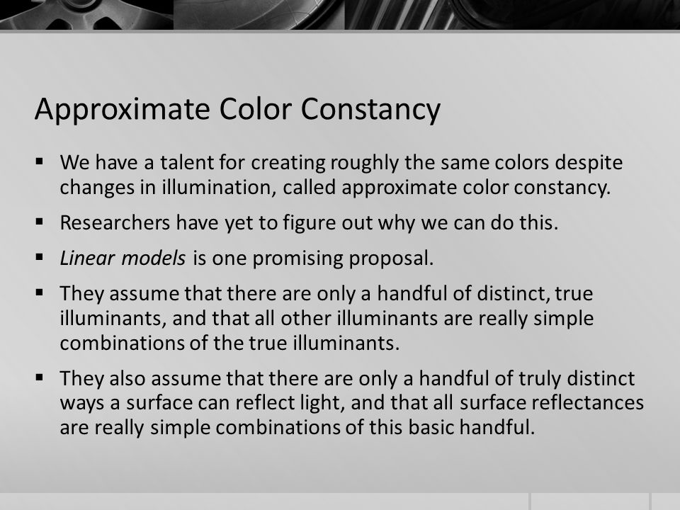 Approximate Color Constancy  We have a talent for creating roughly the same colors despite changes in illumination, called approximate color constancy.