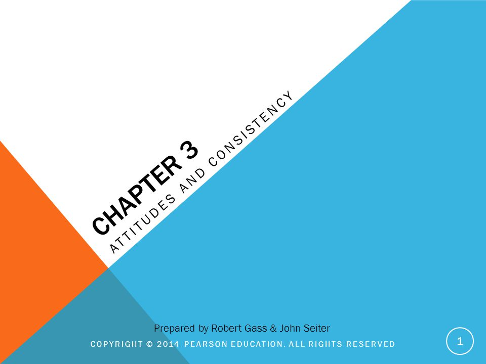 CHAPTER 3 ATTITUDES AND CONSISTENCY COPYRIGHT © 2014 PEARSON EDUCATION. ALL RIGHTS RESERVED 1 Prepared by Robert Gass & John Seiter