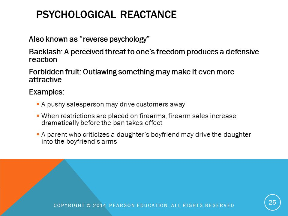 "PSYCHOLOGICAL REACTANCE Also known as ""reverse psychology"" Backlash: A perceived threat to one's freedom produces a defensive reaction Forbidden fruit"