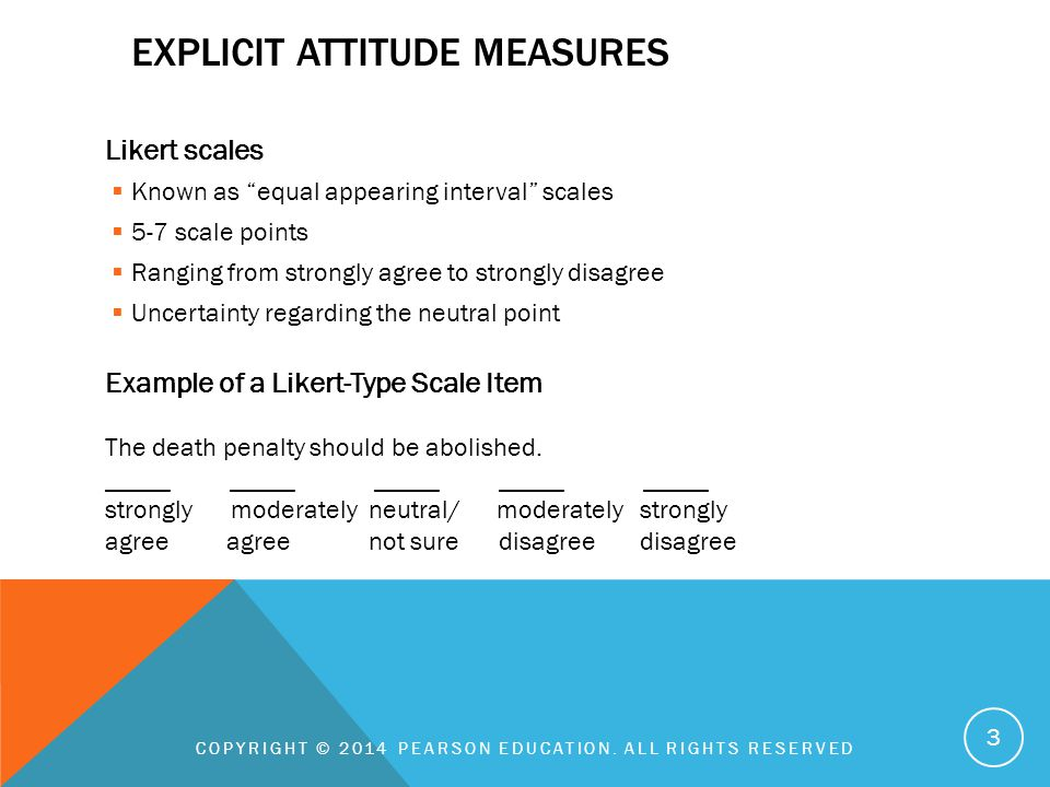 "EXPLICIT ATTITUDE MEASURES Likert scales  Known as ""equal appearing interval"" scales  5-7 scale points  Ranging from strongly agree to strongly dis"