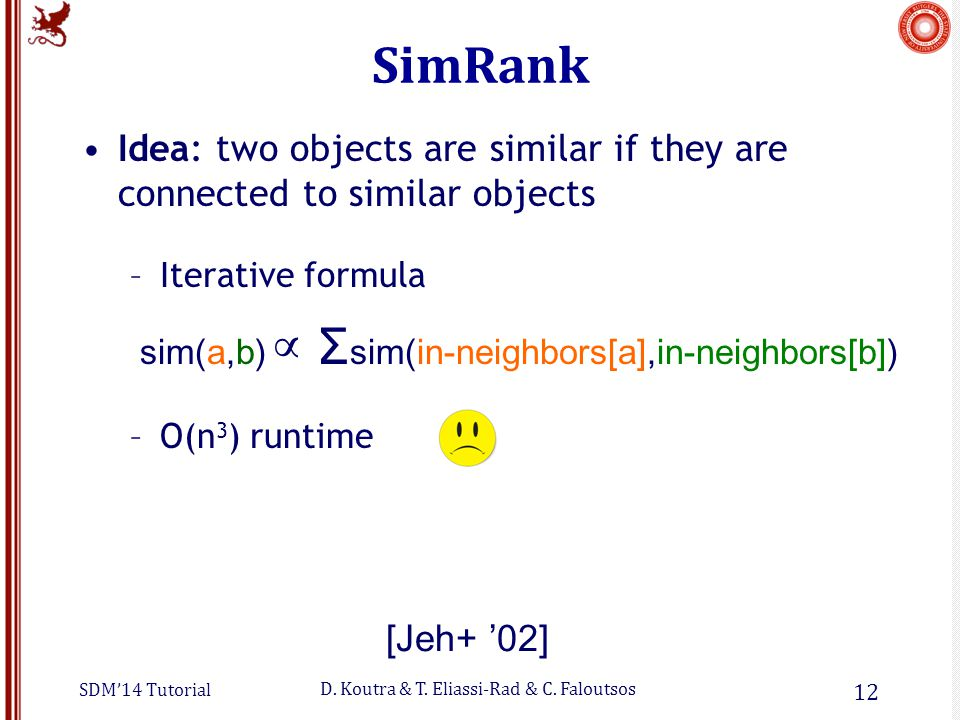 SDM'14 Tutorial D. Koutra & T. Eliassi-Rad & C. Faloutsos SimRank Idea: two objects are similar if they are connected to similar objects –Iterative fo