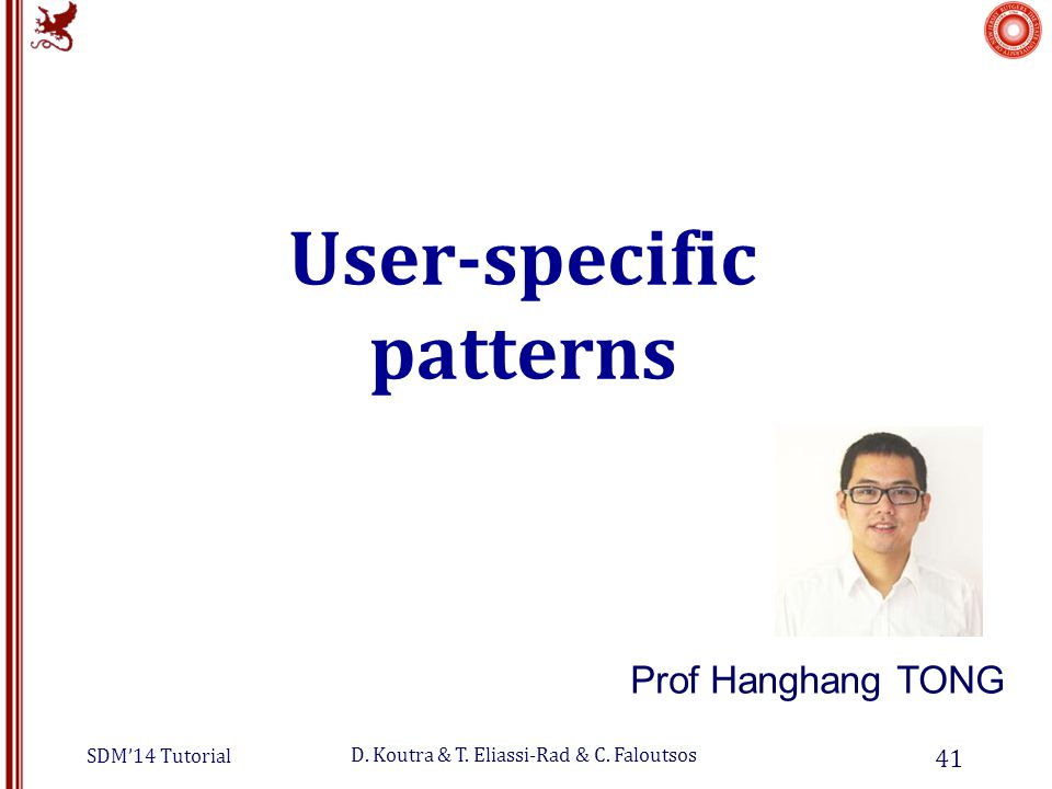 SDM'14 Tutorial D. Koutra & T. Eliassi-Rad & C. Faloutsos User-specific patterns 41 Prof Hanghang TONG