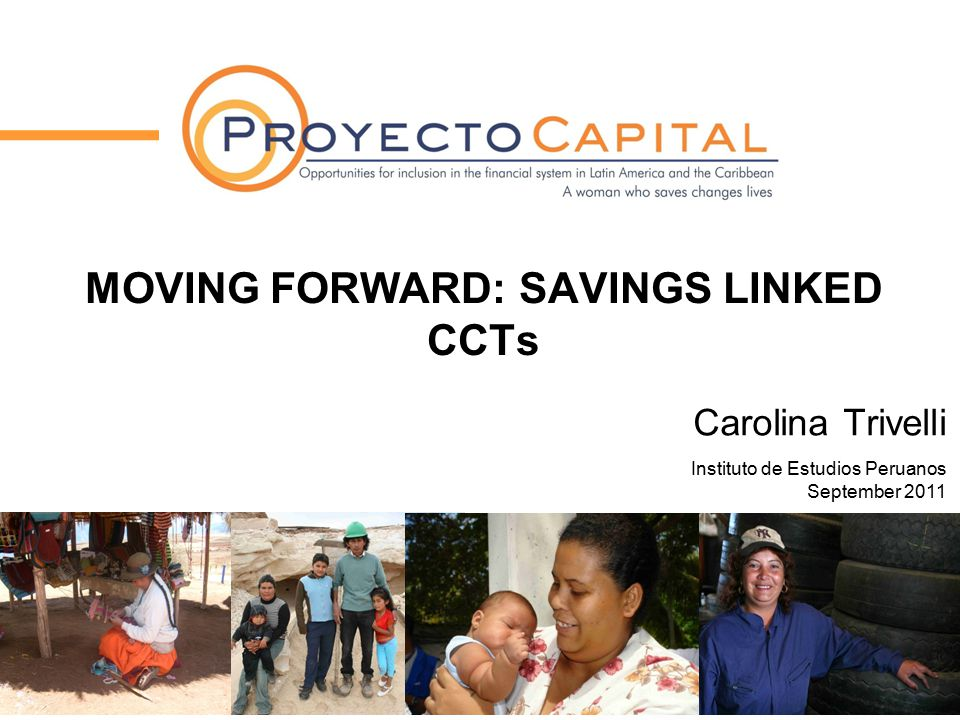 MOVING FORWARD: SAVINGS LINKED CCTs Carolina Trivelli Instituto de Estudios Peruanos September 2011