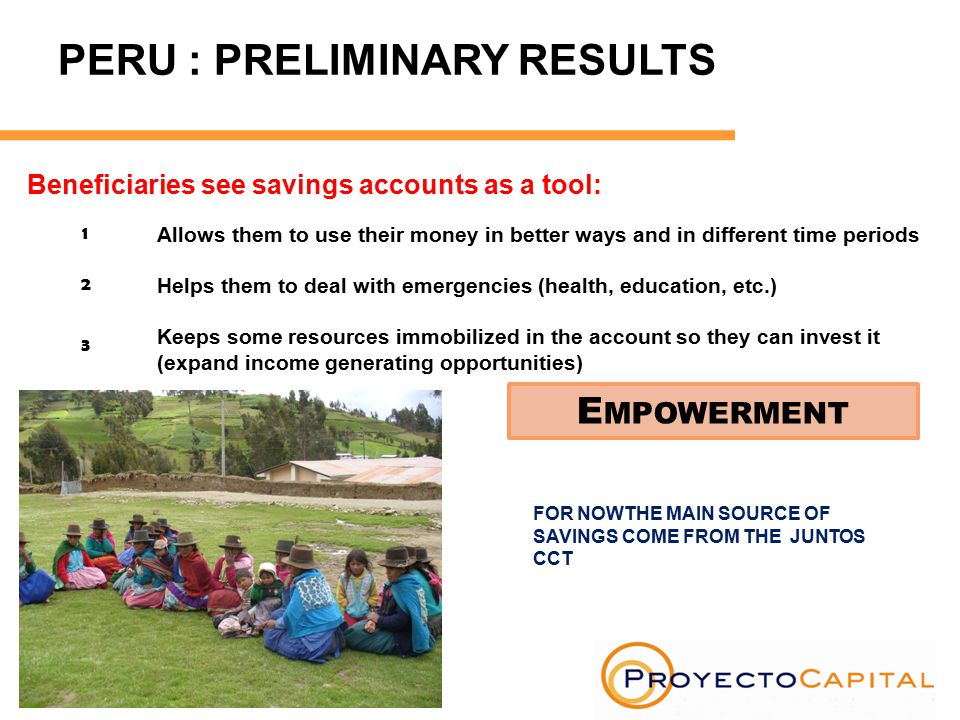 FOR NOWTHE MAIN SOURCE OF SAVINGS COME FROM THE JUNTOS CCT E MPOWERMENT Beneficiaries see savings accounts as a tool: PERU : PRELIMINARY RESULTS 1 3 2 Allows them to use their money in better ways and in different time periods Helps them to deal with emergencies (health, education, etc.) Keeps some resources immobilized in the account so they can invest it (expand income generating opportunities)