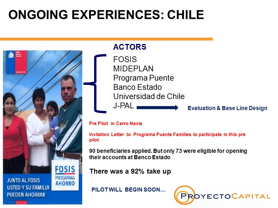 ONGOING EXPERIENCES: CHILE ACTORS FOSIS MIDEPLAN Programa Puente Banco Estado Universidad de Chile J-PAL Pre Pilot in Cerro Navia Invitation Letter to Programa Puente Families to participate in this pre pilot 90 beneficiaries applied.
