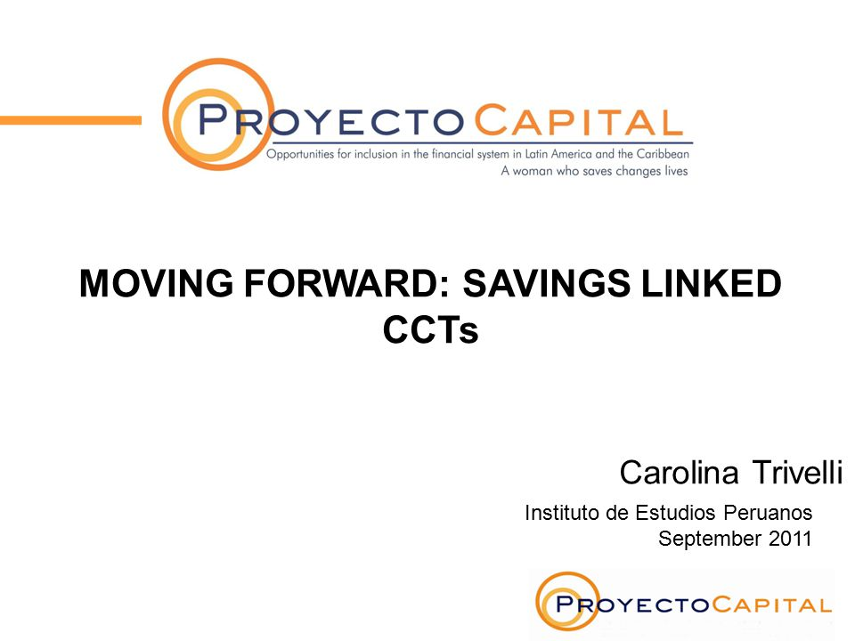 Instituto de Estudios Peruanos September 2011 MOVING FORWARD: SAVINGS LINKED CCTs Carolina Trivelli