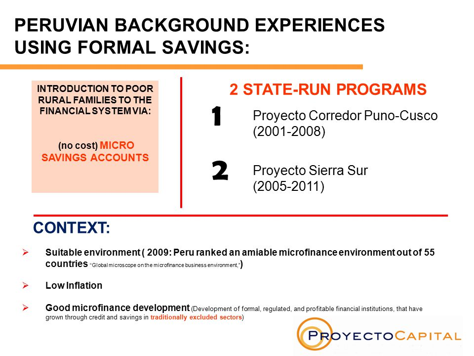 PERUVIAN BACKGROUND EXPERIENCES USING FORMAL SAVINGS: INTRODUCTION TO POOR RURAL FAMILIES TO THE FINANCIAL SYSTEM VIA: (no cost) MICRO SAVINGS ACCOUNTS 2 STATE-RUN PROGRAMS 1 2 Proyecto Corredor Puno-Cusco (2001-2008) Proyecto Sierra Sur (2005-2011) CONTEXT:  Suitable environment ( 2009: Peru ranked an amiable microfinance environment out of 55 countries Global microscope on the microfinance business environment, )  Low Inflation  Good microfinance development (Development of formal, regulated, and profitable financial institutions, that have grown through credit and savings in traditionally excluded sectors)