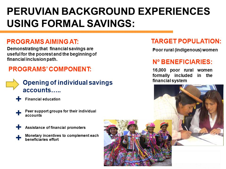 PERUVIAN BACKGROUND EXPERIENCES USING FORMAL SAVINGS: TARGET POPULATION: Poor rural (indigenous) women Demonstrating that financial savings are useful for the poorest and the beginning of financial inclusion path.