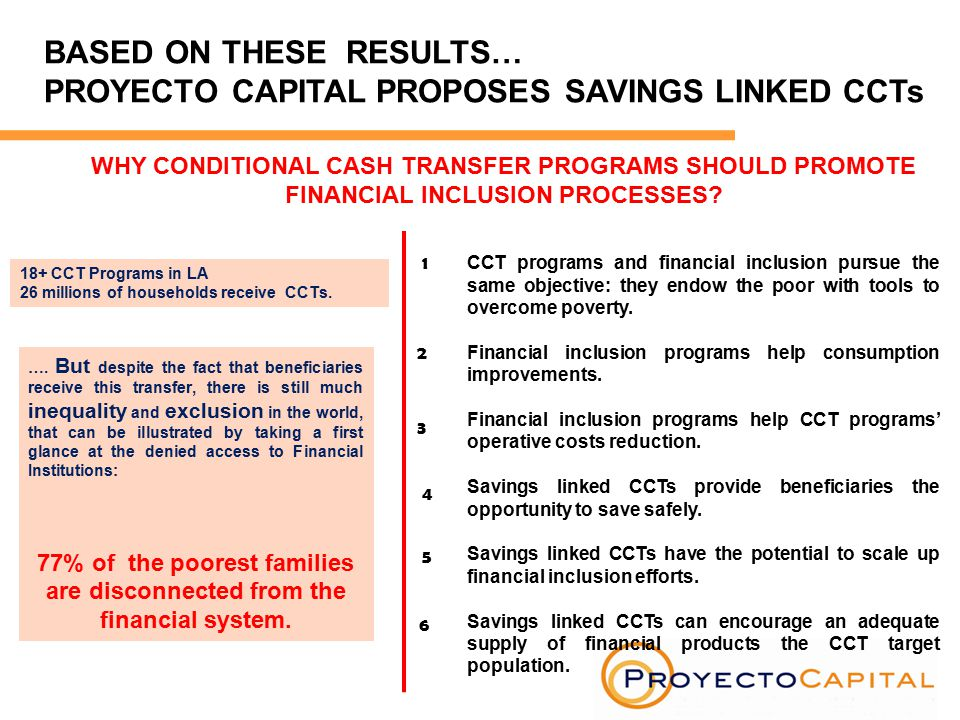 BASED ON THESE RESULTS… PROYECTO CAPITAL PROPOSES SAVINGS LINKED CCTs WHY CONDITIONAL CASH TRANSFER PROGRAMS SHOULD PROMOTE FINANCIAL INCLUSION PROCESSES.