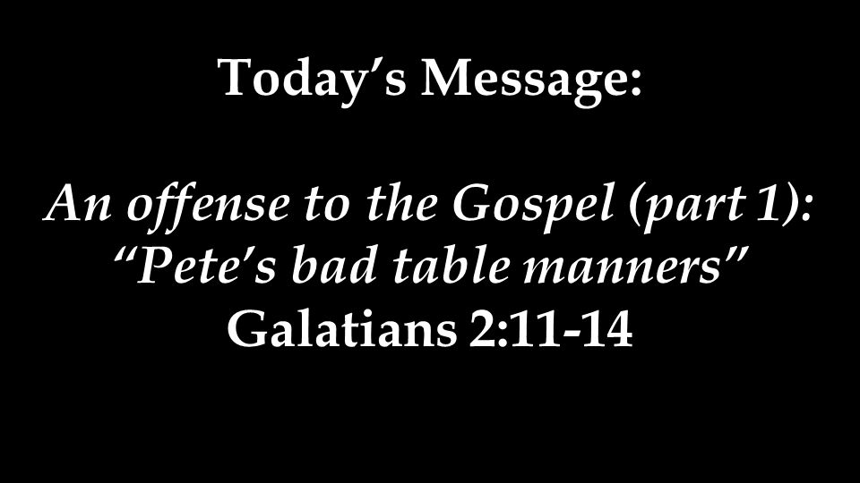 Today's Message: An offense to the Gospel (part 1): Pete's bad table manners Galatians 2:11-14