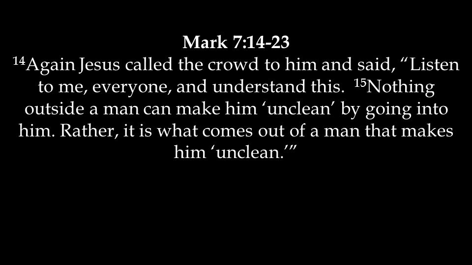 Mark 7:14-23 14 Again Jesus called the crowd to him and said, Listen to me, everyone, and understand this.