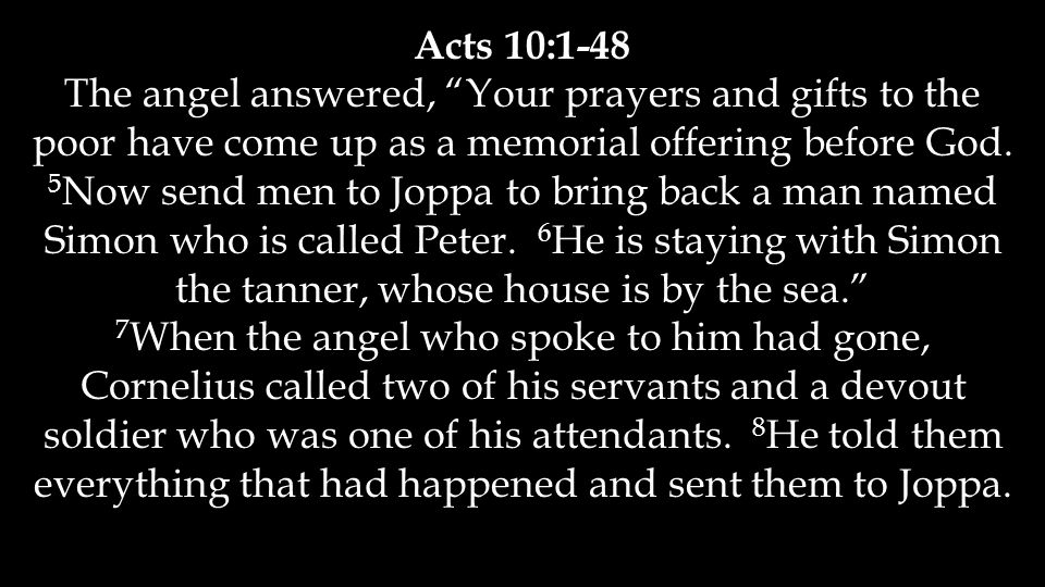 "Acts 10:1-48 The angel answered, ""Your prayers and gifts to the poor have come up as a memorial offering before God. 5 Now send men to Joppa to bring"