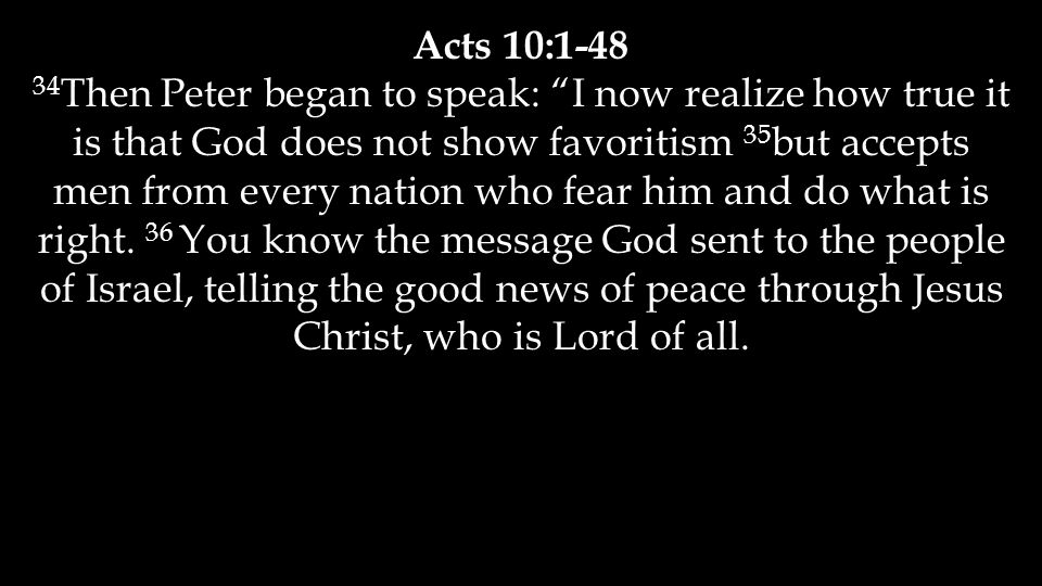 "Acts 10:1-48 34 Then Peter began to speak: ""I now realize how true it is that God does not show favoritism 35 but accepts men from every nation who fe"