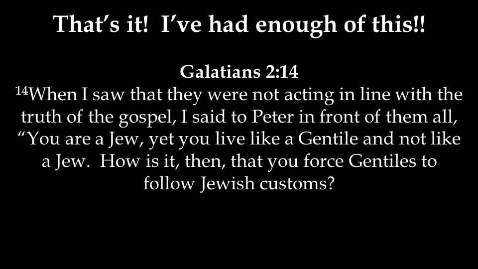 "Galatians 2:14 14 When I saw that they were not acting in line with the truth of the gospel, I said to Peter in front of them all, ""You are a Jew, yet"