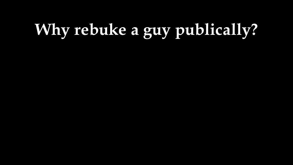 Why rebuke a guy publically
