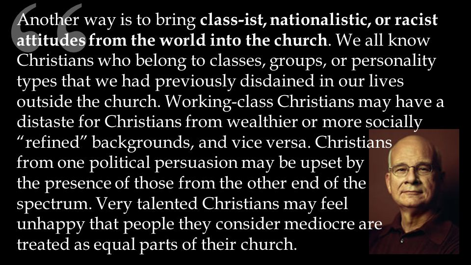Another way is to bring class-ist, nationalistic, or racist attitudes from the world into the church.