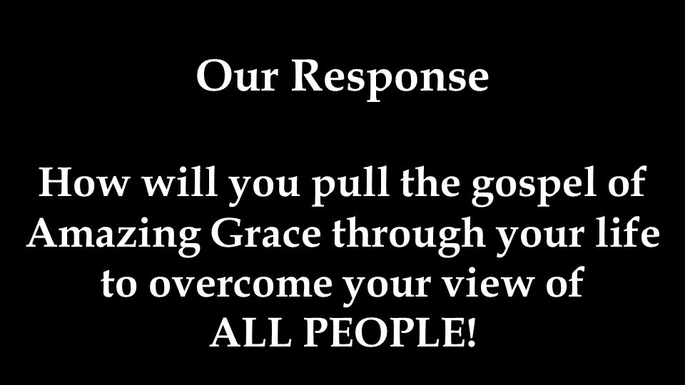 How will you pull the gospel of Amazing Grace through your life to overcome your view of ALL PEOPLE!