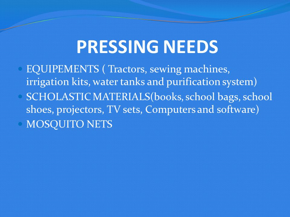 PRESSING NEEDS EQUIPEMENTS ( Tractors, sewing machines, irrigation kits, water tanks and purification system) SCHOLASTIC MATERIALS(books, school bags, school shoes, projectors, TV sets, Computers and software) MOSQUITO NETS