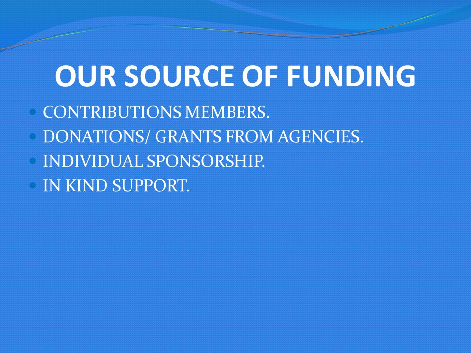 OUR SOURCE OF FUNDING CONTRIBUTIONS MEMBERS. DONATIONS/ GRANTS FROM AGENCIES. INDIVIDUAL SPONSORSHIP. IN KIND SUPPORT.