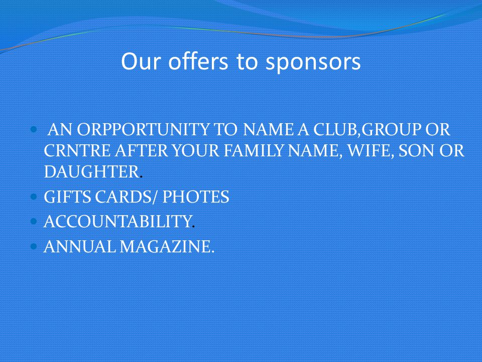 Our offers to sponsors AN ORPPORTUNITY TO NAME A CLUB,GROUP OR CRNTRE AFTER YOUR FAMILY NAME, WIFE, SON OR DAUGHTER. GIFTS CARDS/ PHOTES ACCOUNTABILIT