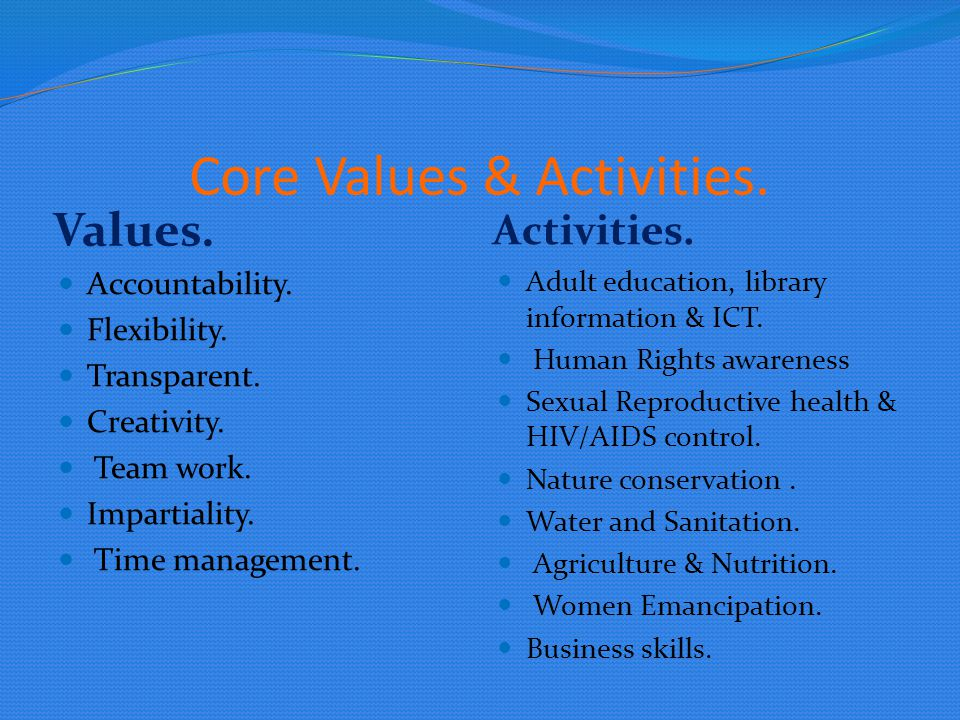 Core Values & Activities. Values. Activities. Accountability. Flexibility. Transparent. Creativity. Team work. Impartiality. Time management. Adult ed