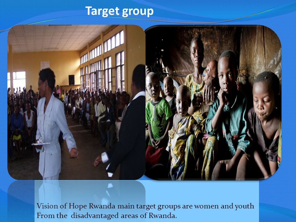 Target group Vision of Hope Rwanda main target groups are women and youth From the disadvantaged areas of Rwanda.