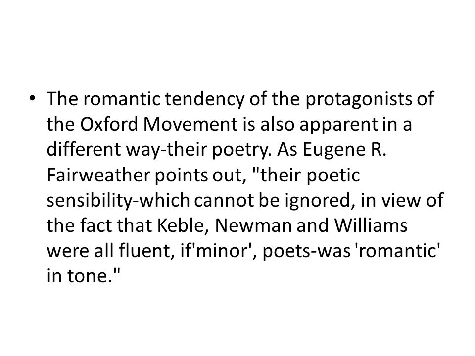 The romantic tendency of the protagonists of the Oxford Movement is also apparent in a different way-their poetry. As Eugene R. Fairweather points out