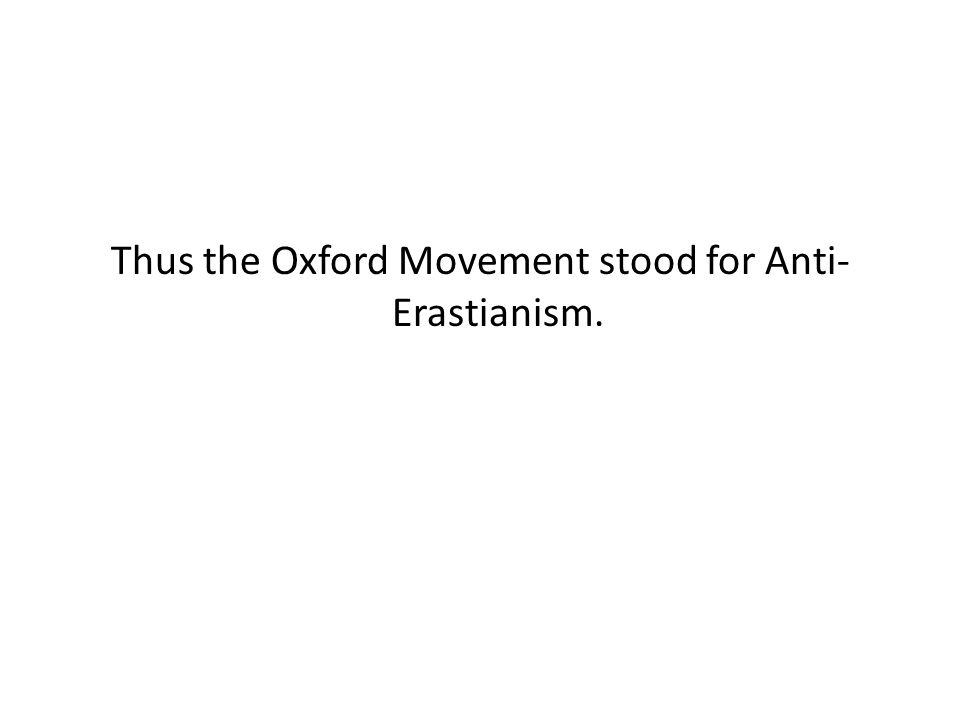 Thus the Oxford Movement stood for Anti- Erastianism.