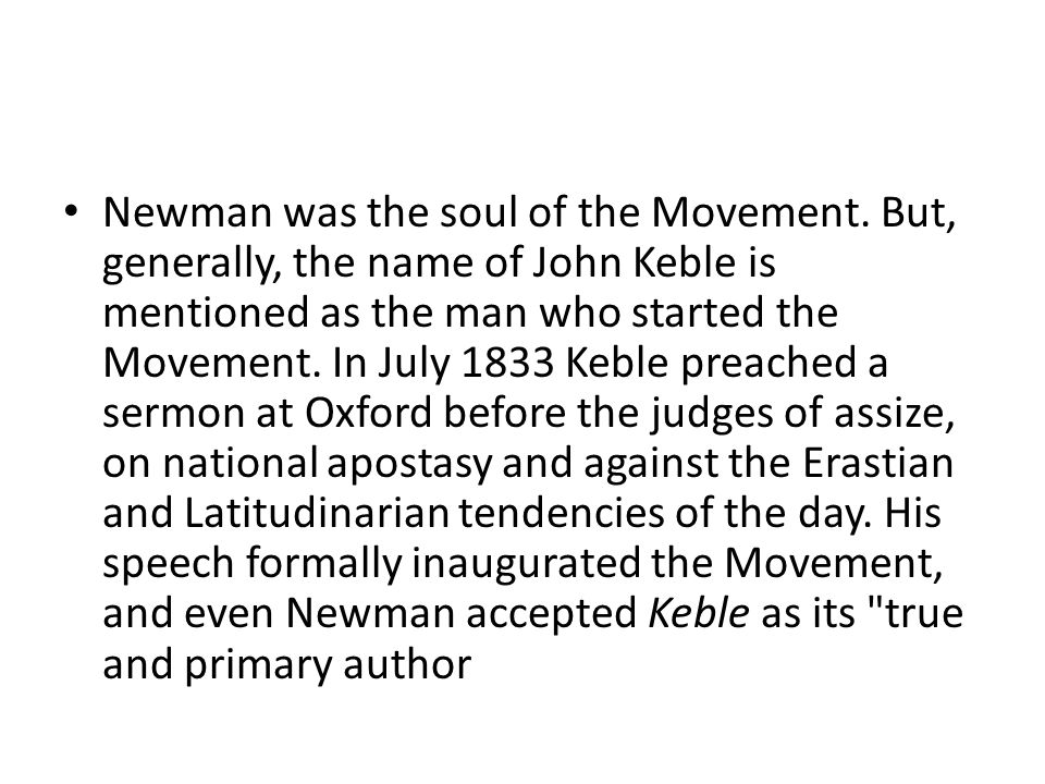 Newman was the soul of the Movement. But, generally, the name of John Keble is mentioned as the man who started the Movement. In July 1833 Keble preac