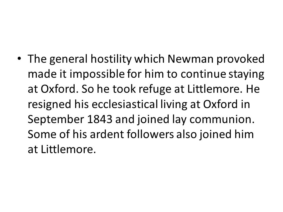 The general hostility which Newman provoked made it impossible for him to continue staying at Oxford. So he took refuge at Littlemore. He resigned his