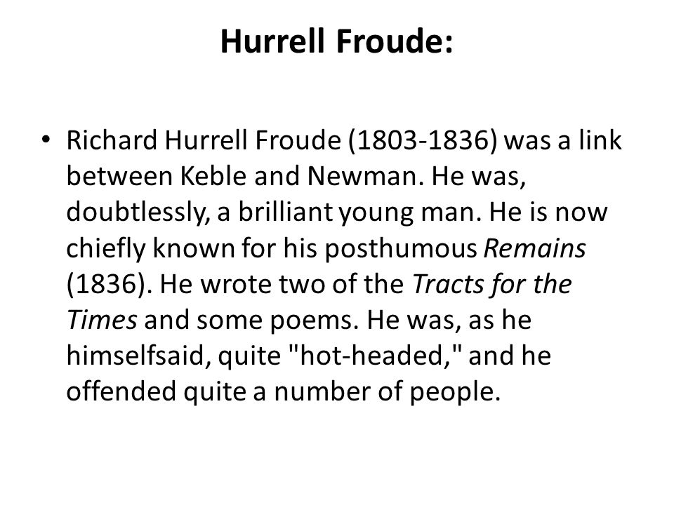 Hurrell Froude: Richard Hurrell Froude (1803-1836) was a link between Keble and Newman. He was, doubtlessly, a brilliant young man. He is now chiefly