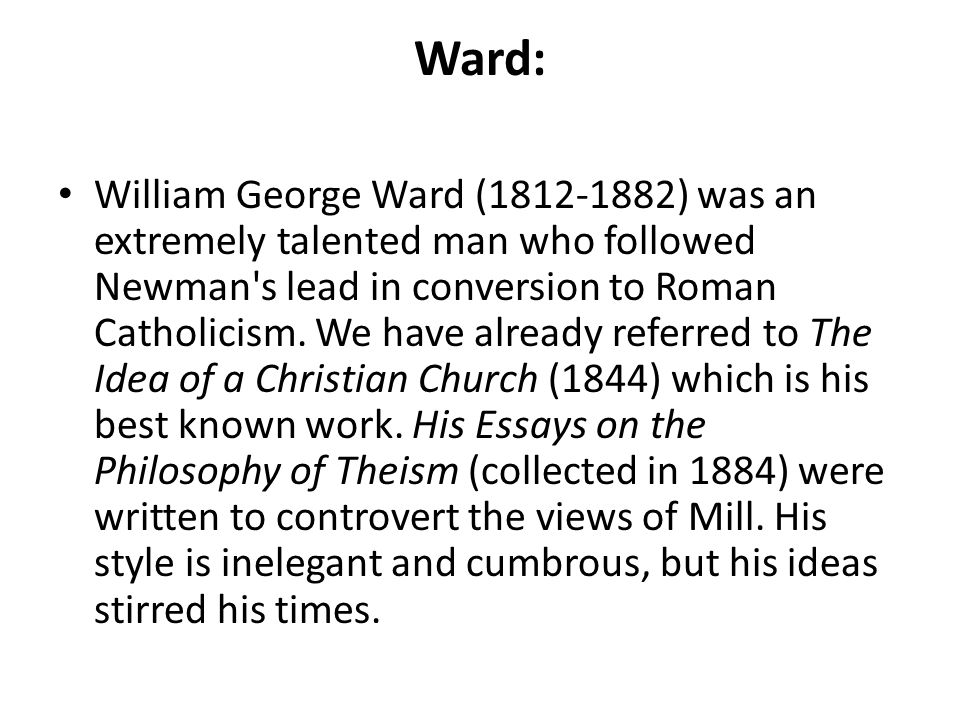 Ward: William George Ward (1812-1882) was an extremely talented man who followed Newman's lead in conversion to Roman Catholicism. We have already ref