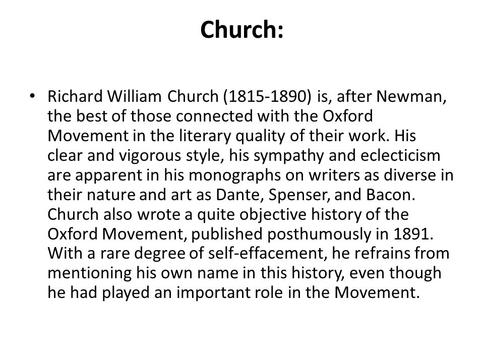 Church: Richard William Church (1815-1890) is, after Newman, the best of those connected with the Oxford Movement in the literary quality of their wor