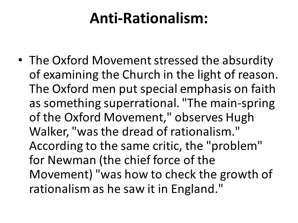 Anti-Rationalism: The Oxford Movement stressed the absurdity of examining the Church in the light of reason. The Oxford men put special emphasis on fa