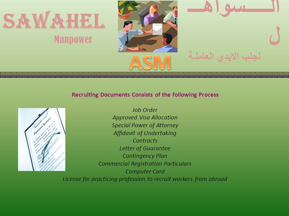 Recruiting Documents Consists of the following Process Job Order Approved Visa Allocation Special Power of Attorney Affidavit of Undertaking Contracts Letter of Guarantee Contingency Plan Commercial Registration Particulars Computer Card License for practicing profession to recruit workers from abroad SAWAHEL الـــــسواهـــ ل لجلب الايدي العاملـة Manpower