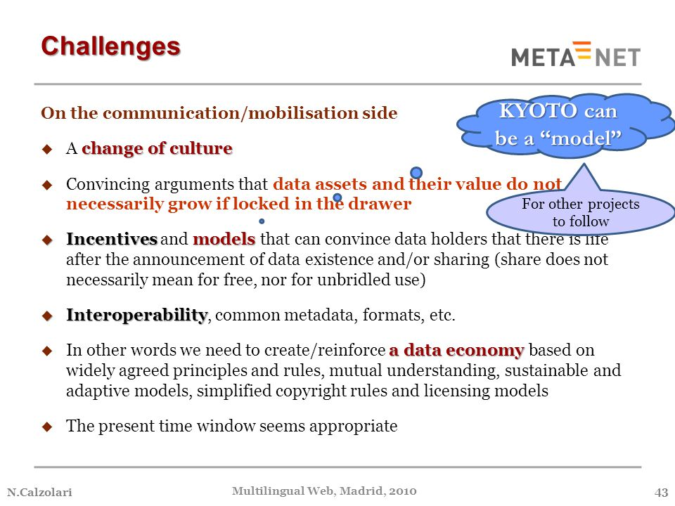 On the communication/mobilisation side change of culture  A change of culture  Convincing arguments that data assets and their value do not necessarily grow if locked in the drawer  Incentives models  Incentives and models that can convince data holders that there is life after the announcement of data existence and/or sharing (share does not necessarily mean for free, nor for unbridled use)  Interoperability  Interoperability, common metadata, formats, etc.