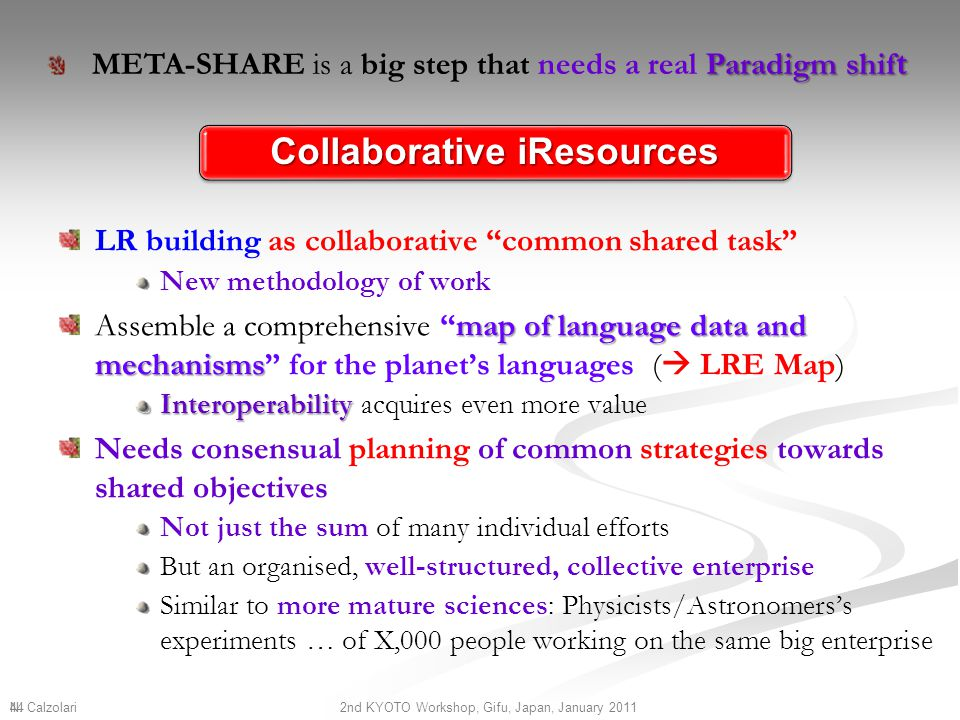 Collaborative iResources LR building as collaborative common shared task New methodology of work map of language data and mechanisms Assemble a comprehensive map of language data and mechanisms for the planet's languages (  LRE Map) Interoperability Interoperability acquires even more value Needs consensual planning of common strategies towards shared objectives Not just the sum of many individual efforts But an organised, well-structured, collective enterprise Similar to more mature sciences: Physicists/Astronomers's experiments … of X,000 people working on the same big enterprise N.