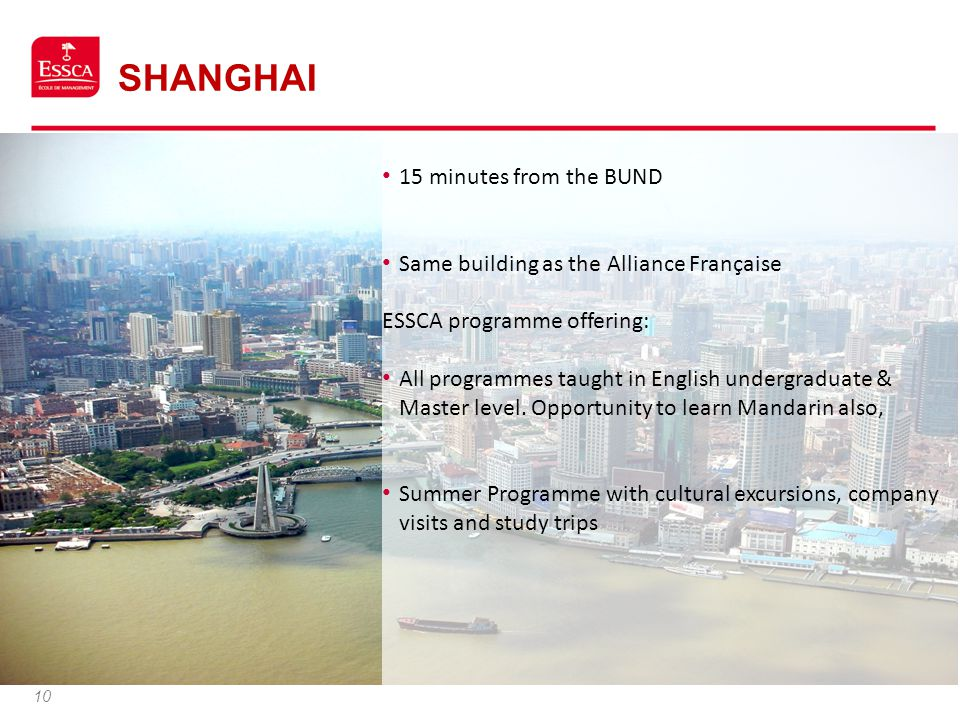 SHANGHAI 10 15 minutes from the BUND Same building as the Alliance Française ESSCA programme offering: All programmes taught in English undergraduate