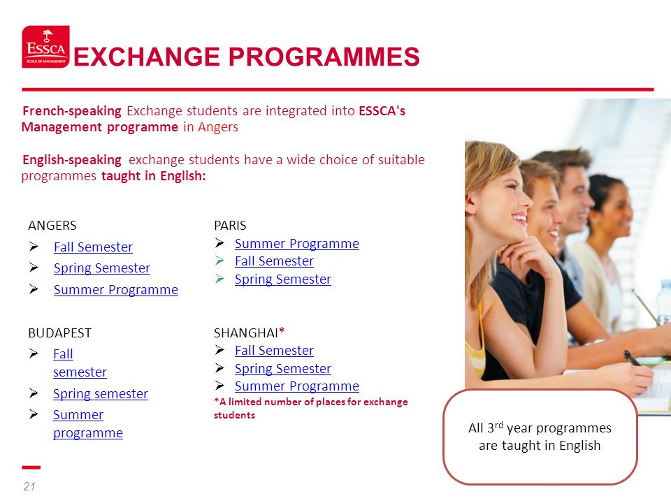 21 EXCHANGE PROGRAMMES French-speaking Exchange students are integrated into ESSCA's Management programme in Angers English-speaking exchange students