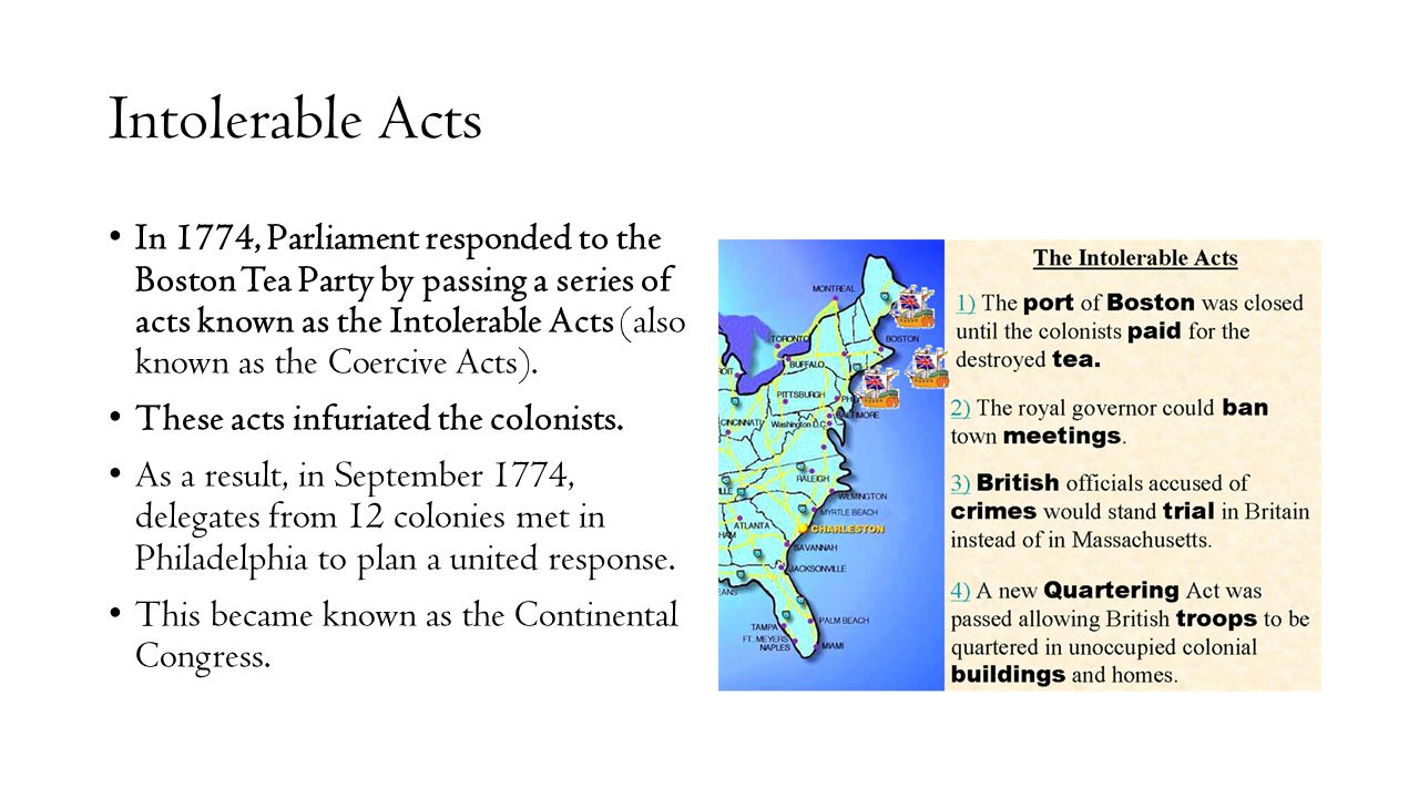 Intolerable Acts In 1774, Parliament responded to the Boston Tea Party by passing a series of acts known as the Intolerable Acts (also known as the Coercive Acts).