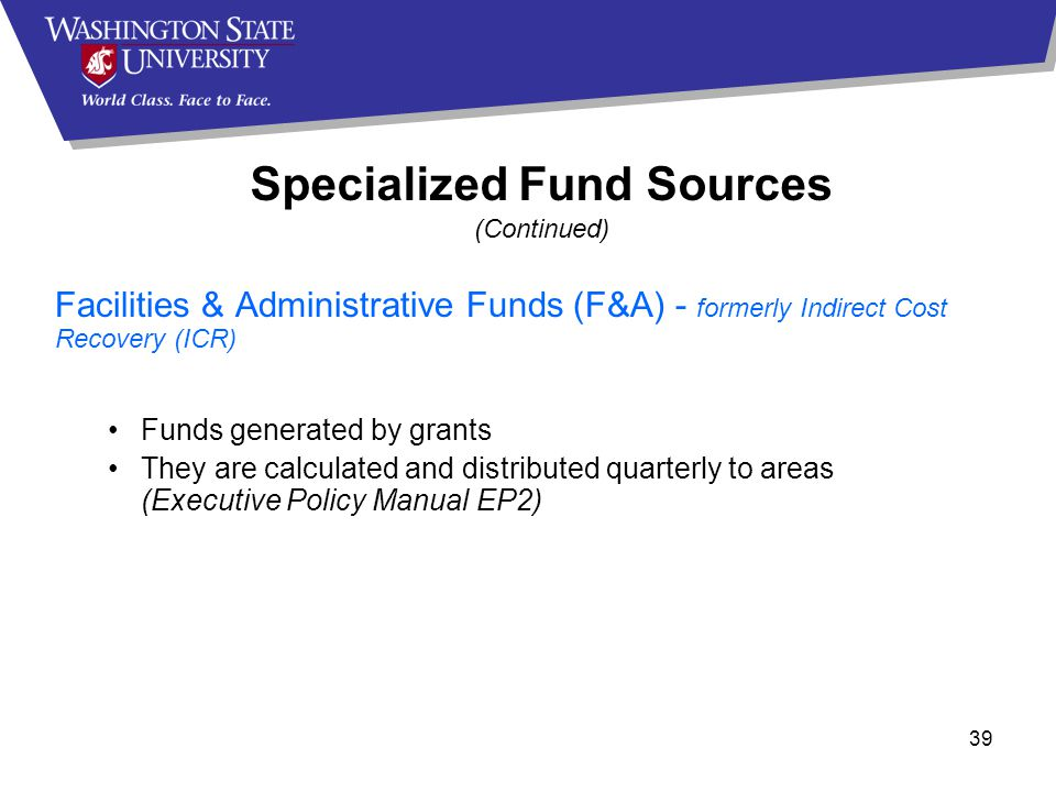39 Facilities & Administrative Funds (F&A) - formerly Indirect Cost Recovery (ICR) Funds generated by grants They are calculated and distributed quarterly to areas (Executive Policy Manual EP2) Specialized Fund Sources (Continued)